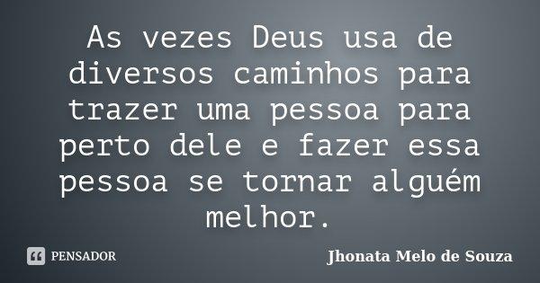 As vezes Deus usa de diversos caminhos para trazer uma pessoa para perto dele e fazer essa pessoa se tornar alguém melhor.... Frase de Jhonata Melo de Souza.