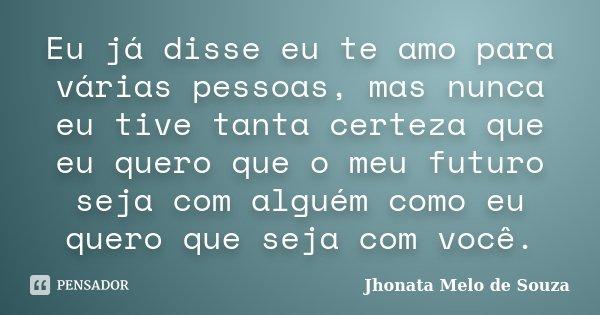 Eu já disse eu te amo para várias pessoas, mas nunca eu tive tanta certeza que eu quero que o meu futuro seja com alguém como eu quero que seja com você.... Frase de Jhonata Melo de Souza.