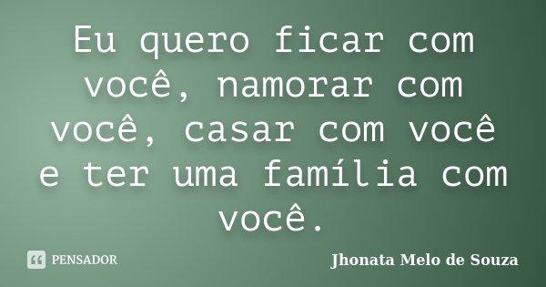 Eu quero ficar com você, namorar com você, casar com você e ter uma família com você.... Frase de Jhonata Melo de Souza.
