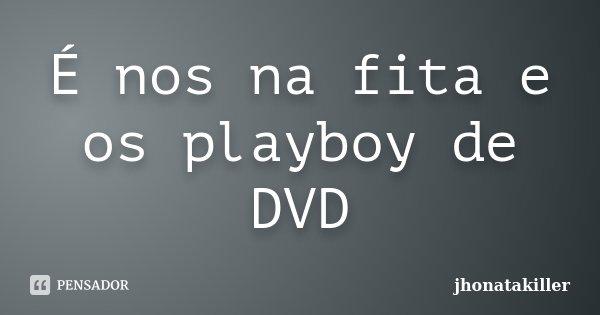 É nos na fita e os playboy de DVD... Frase de jhonatakiller.
