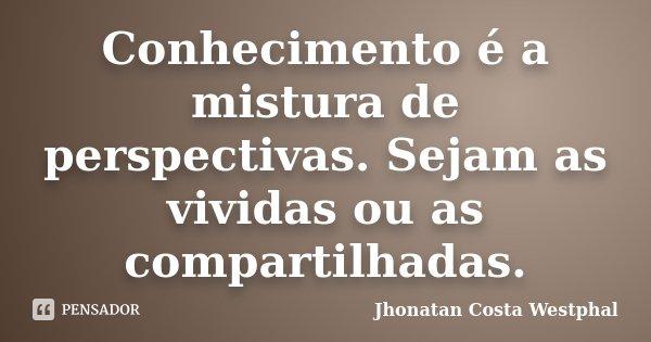 Conhecimento é a mistura de perspectivas. Sejam as vividas ou as compartilhadas.... Frase de Jhonatan Costa Westphal.
