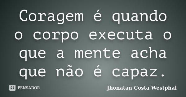 Coragem é quando o corpo executa o que a mente acha que não é capaz.... Frase de Jhonatan Costa Westphal.
