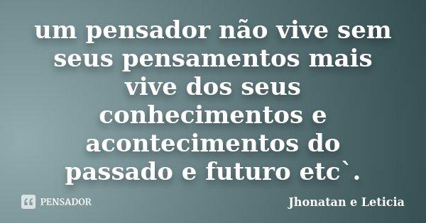 um pensador não vive sem seus pensamentos mais vive dos seus conhecimentos e acontecimentos do passado e futuro etc`.... Frase de Jhonatan e Leticia.