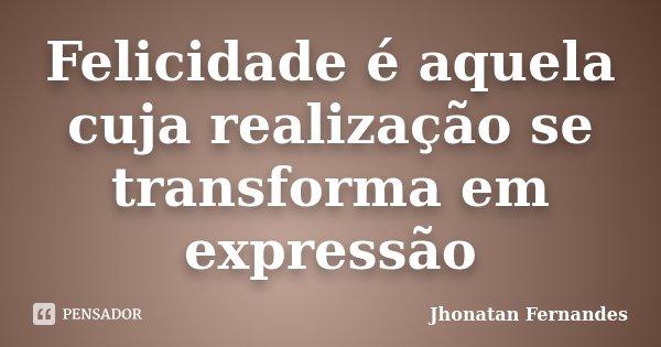 Felicidade é aquela cuja realização se transforma em expressão... Frase de Jhonatan Fernandes.