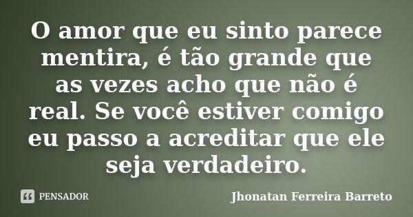 O amor que eu sinto parece mentira, é tão grande que as vezes acho que não é real. Se você estiver comigo eu passo a acreditar que ele seja verdadeiro.... Frase de Jhonatan Ferreira Barreto.