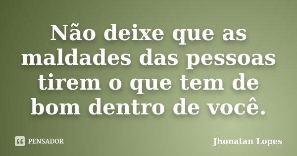 Não deixe que as maldades das pessoas tirem o que tem de bom dentro de você.... Frase de Jhonatan Lopes.
