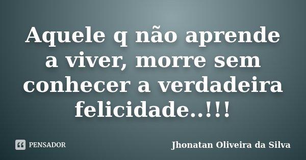 Aquele q não aprende a viver, morre sem conhecer a verdadeira felicidade..!!!... Frase de Jhonatan Oliveira da Silva.
