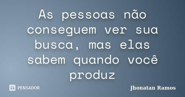 As pessoas não conseguem ver sua busca, mas elas sabem quando você produz... Frase de Jhonatan Ramos.