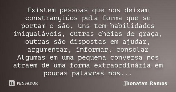 Existem pessoas que nos deixam constrangidos pela forma que se portam e são, uns tem habilidades inigualáveis, outras cheias de graça, outras são dispostas em a... Frase de Jhonatan Ramos.