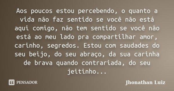 Aos poucos estou percebendo, o quanto a vida não faz sentido se você não está aqui comigo, não tem sentido se você não está ao meu lado pra compartilhar amor, c... Frase de Jhonathan Luiz.
