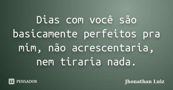 Dias com você são basicamente perfeitos pra mim, não acrescentaria, nem tiraria nada.... Frase de Jhonathan Luiz.