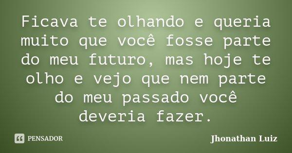 Ficava te olhando e queria muito que você fosse parte do meu futuro, mas hoje te olho e vejo que nem parte do meu passado você deveria fazer.... Frase de Jhonathan Luiz.