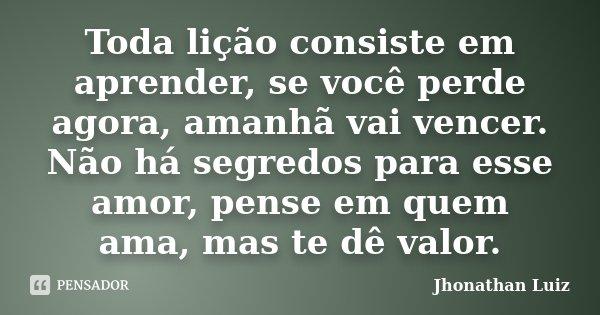 Toda lição consiste em aprender, se você perde agora, amanhã vai vencer. Não há segredos para esse amor, pense em quem ama, mas te dê valor.... Frase de Jhonathan Luiz.
