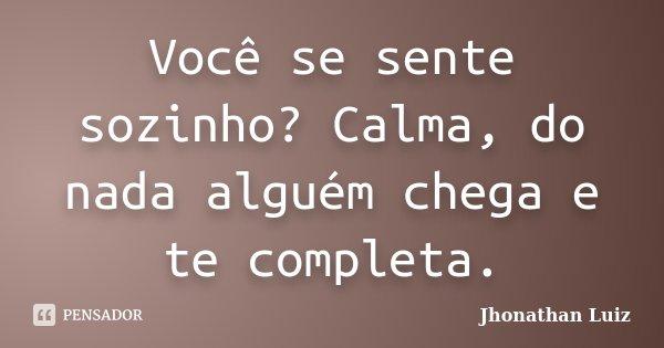 Você se sente sozinho? Calma, do nada alguém chega e te completa.... Frase de Jhonathan Luiz.
