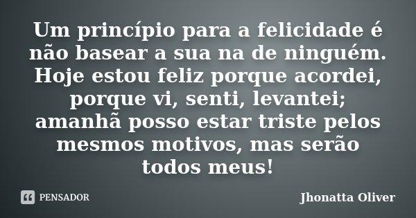 Um princípio para a felicidade é não basear a sua na de ninguém. Hoje estou feliz porque acordei, porque vi, senti, levantei; amanhã posso estar triste pelos me... Frase de Jhonatta Oliver.