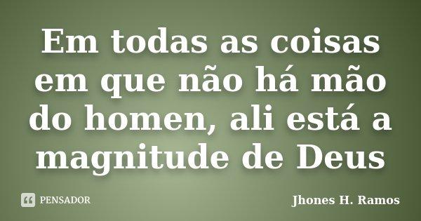 Em todas as coisas em que não há mão do homen, ali está a magnitude de Deus... Frase de Jhones H. Ramos.