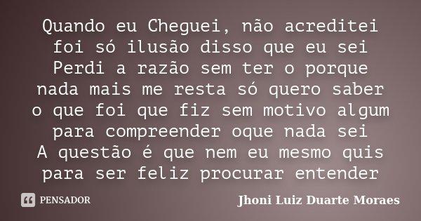 Quando eu Cheguei, não acreditei foi só ilusão disso que eu sei Perdi a razão sem ter o porque nada mais me resta só quero saber o que foi que fiz sem motivo al... Frase de Jhoni Luiz Duarte Moraes.