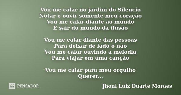 Vou me calar no jardim do Silencio Notar e ouvir somente meu coração Vou me calar diante ao mundo E sair do mundo da ilusão Vou me calar diante das pessoas Para... Frase de Jhoni Luiz Duarte Moraes.