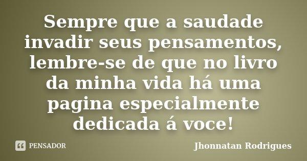 Sempre que a saudade invadir seus pensamentos, lembre-se de que no livro da minha vida há uma pagina especialmente dedicada á voce!... Frase de Jhonnatan Rodrigues.