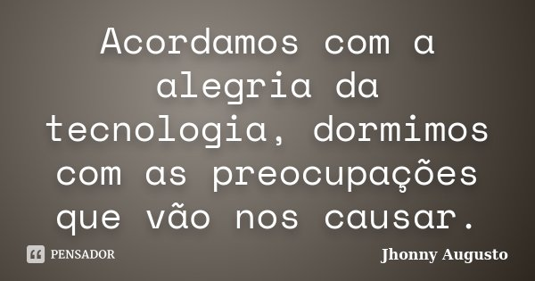 Acordamos com a alegria da tecnologia, dormimos com as preocupações que vão nos causar.... Frase de Jhonny Augusto.