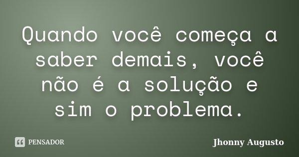 Quando você começa a saber demais, você não é a solução e sim o problema.... Frase de Jhonny Augusto.