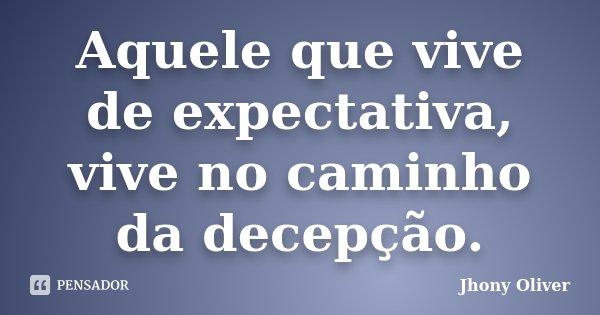 Aquele que vive de expectativa, vive no caminho da decepção.... Frase de Jhony Oliver.