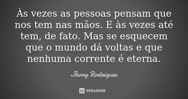 Às vezes as pessoas pensam que nos tem nas mãos. E às vezes até tem, de fato. Mas se esquecem que o mundo dá voltas e que nenhuma corrente é eterna.... Frase de Jhony Rodrigues.