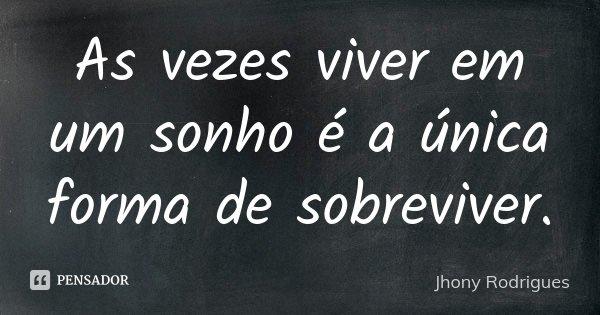 As vezes viver em um sonho é a única forma de sobreviver.... Frase de Jhony Rodrigues.