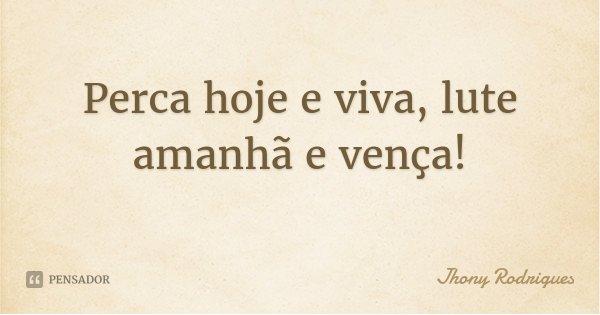 Perca hoje e viva, lute amanhã e vença!... Frase de Jhony Rodrigues.