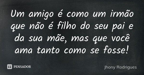 Um amigo é como um irmão que não é filho do seu pai e da sua mãe, mas que você ama tanto como se fosse!... Frase de Jhony Rodrigues.