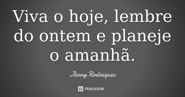 Viva o hoje, lembre do ontem e planeje o amanhã.... Frase de Jhony Rodrigues.