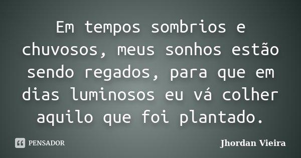 Em tempos sombrios e chuvosos, meus sonhos estão sendo regados, para que em dias luminosos eu vá colher aquilo que foi plantado.... Frase de Jhordan Vieira.