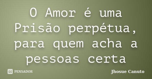 O Amor é uma Prisão perpétua, para quem acha a pessoas certa... Frase de Jhosue canuto.