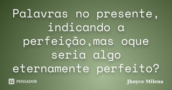 Palavras no presente, indicando a perfeição,mas oque seria algo eternamente perfeito?... Frase de Jhoyce Milena.