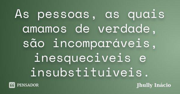 As pessoas, as quais amamos de verdade, são incomparáveis, inesqueciveis e insubstituiveis.... Frase de Jhully Inácio.