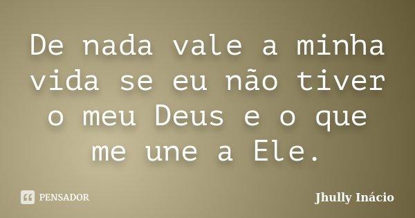 De nada vale a minha vida se eu não tiver o meu Deus e o que me une a Ele.... Frase de Jhully Inácio.