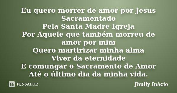 Eu quero morrer de amor por Jesus Sacramentado Pela Santa Madre Igreja Por Aquele que também morreu de amor por mim Quero martirizar minha alma Viver da eternid... Frase de Jhully Inácio.