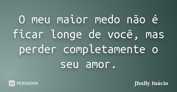 O meu maior medo não é ficar longe de você, mas perder completamente o seu amor.... Frase de Jhully Inácio.