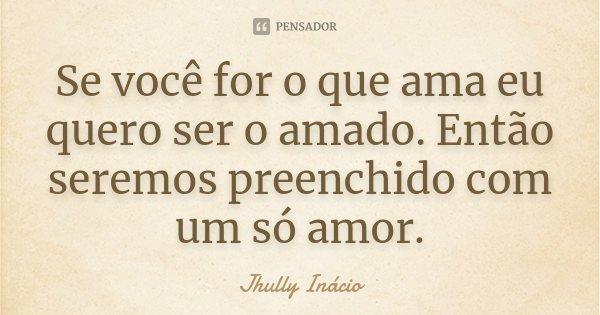 Se você for o que ama eu quero ser o amado. Então seremos preenchido com um só amor.... Frase de Jhully Inácio.