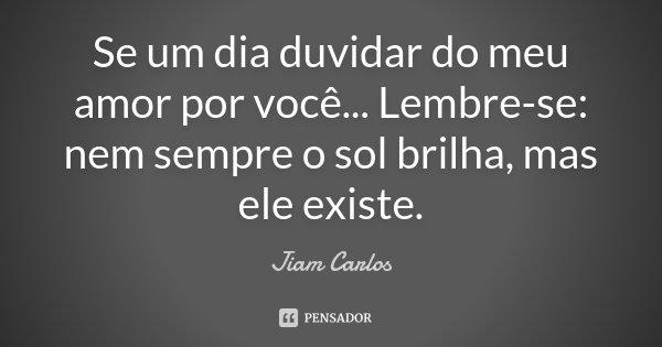 Se um dia duvidar do meu amor por você... Lembre-se: nem sempre o sol brilha, mas ele existe.... Frase de Jiam Carlos.