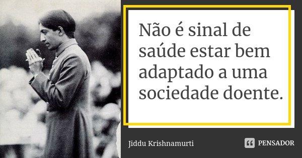 Não é sinal de saúde estar bem adaptado a uma sociedade doente... Frase de Jiddu Krishnamurti.