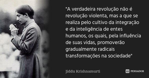 """""""A verdadeira revolução não é revolução violenta, mas a que se realiza pelo cultivo da integração e da inteligência de entes humanos, os quais, pela influê... Frase de Jiddu Krishnamurti."""