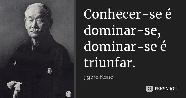 Conhecer-se é dominar-se, dominar-se é triunfar.... Frase de Jigoro Kano.