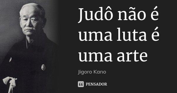 Judô não é uma luta é uma arte... Frase de Jigoro Kano.