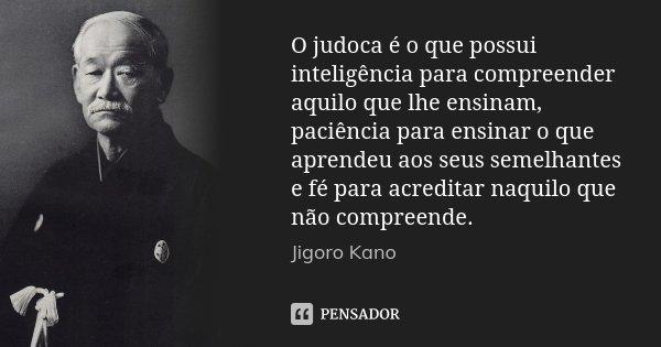 O judoca é o que possui inteligência para compreender aquilo que lhe ensinam, paciência para ensinar o que aprendeu aos seus semelhantes e fé para acreditar naq... Frase de Jigoro Kano.