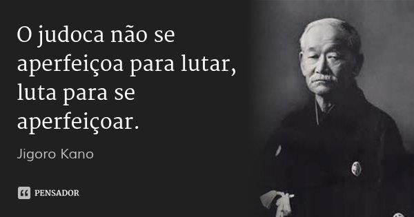 O judoca não se aperfeiçoa para lutar, luta para se aperfeiçoar.... Frase de Jigoro Kano.