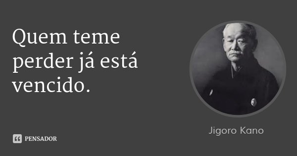 Quem teme perder já está vencido.... Frase de Jigoro Kano.