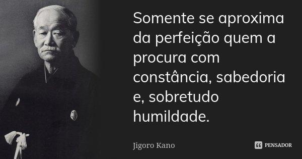 Somente se aproxima da perfeição quem a procura com constância, sabedoria e, sobretudo humildade.... Frase de Jigoro Kano.