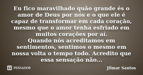 Eu fico maravilhado quão grande és o amor de Deus por nós e o que ele é capaz de transformar em cada coração, mesmo que o amor tenha esfriado em muitos corações... Frase de Jilmar Santos.