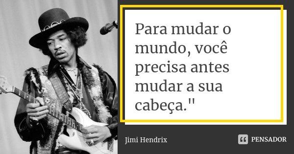 """Para mudar o mundo, você precisa antes mudar a sua cabeça.""""... Frase de Jimi Hendrix."""